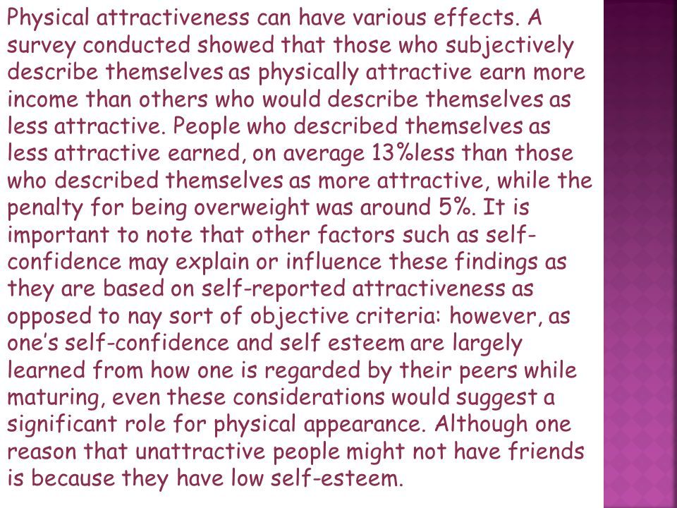Physical attractiveness is the perception of the physical traits of an individual human person as pleasing or beautiful. It can include various implic