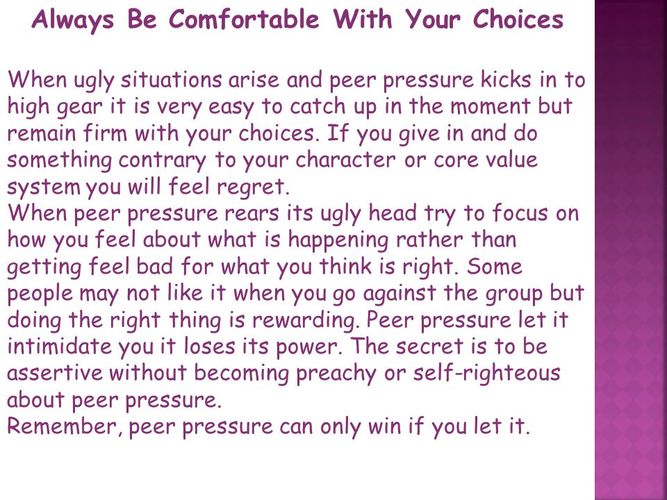 Handling peer pressure: How do you prepare to face peer pressure and win? There are many things you can do. Prepare a mental script uncomfortable situ