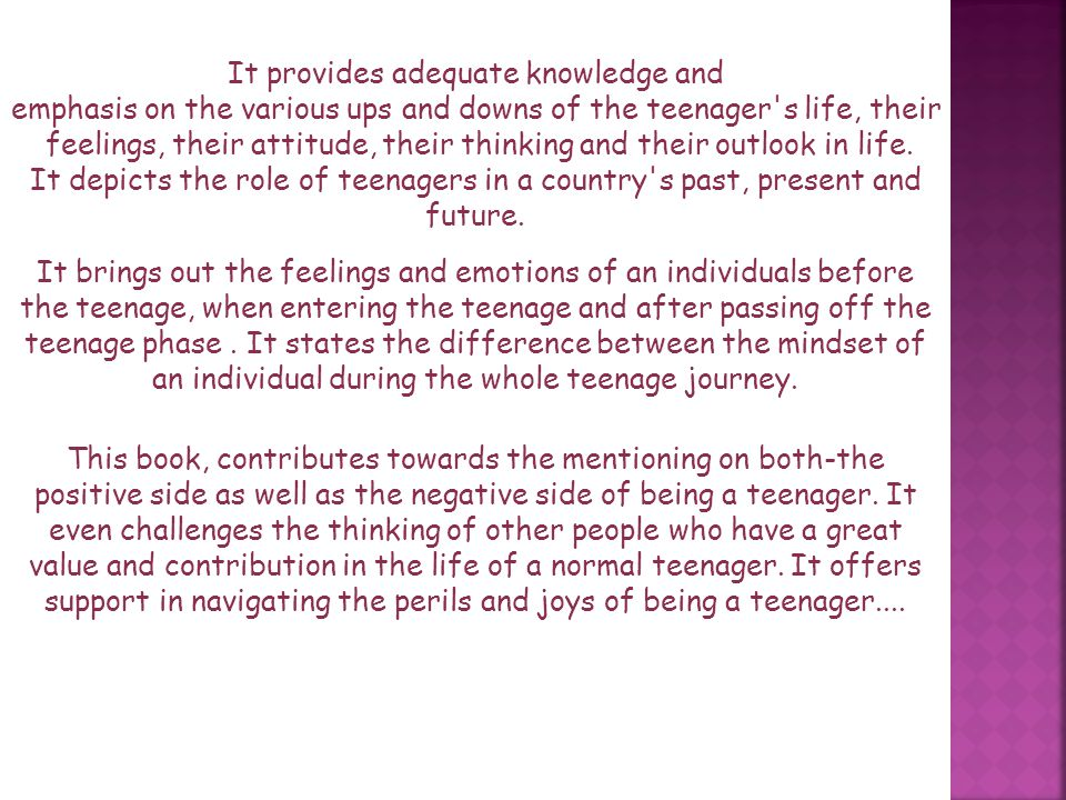 This book, contributes towards the mentioning on both-the positive side as well as the negative side of being a teenager.