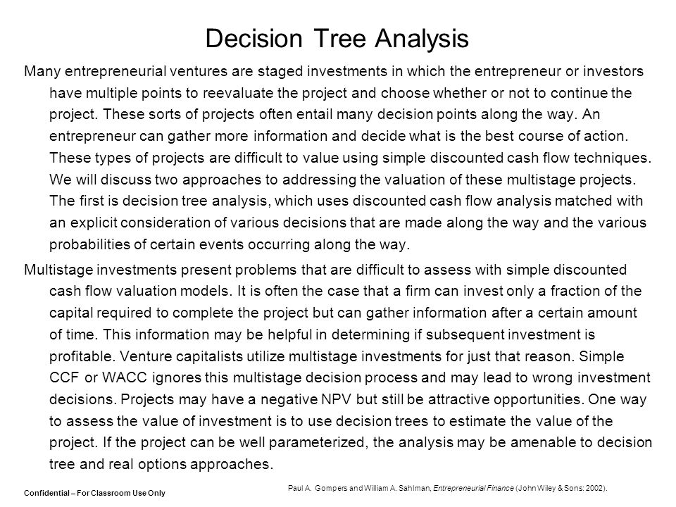 Confidential – For Classroom Use Only Decision Tree Analysis Many entrepreneurial ventures are staged investments in which the entrepreneur or investo