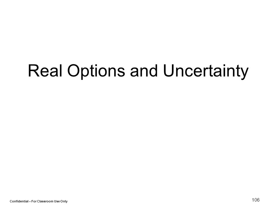Confidential – For Classroom Use Only 106 Real Options and Uncertainty