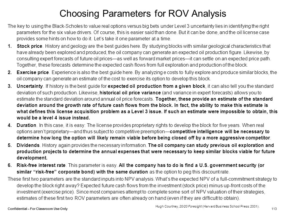 Confidential – For Classroom Use Only Choosing Parameters for ROV Analysis The key to using the Black-Scholes to value real options versus big bets un