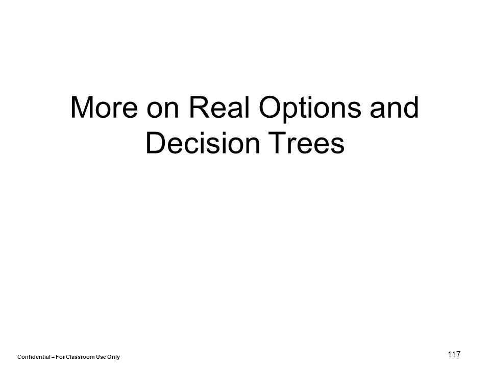Confidential – For Classroom Use Only 117 More on Real Options and Decision Trees