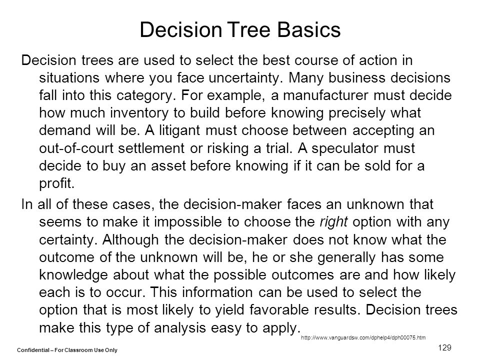 Confidential – For Classroom Use Only 129 Decision Tree Basics Decision trees are used to select the best course of action in situations where you fac
