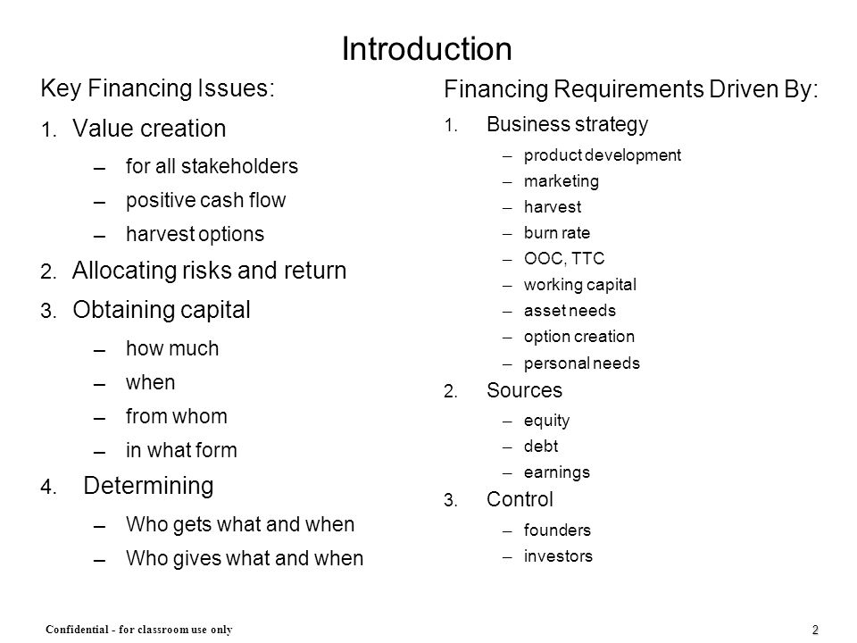 2 Confidential - for classroom use only Introduction Key Financing Issues: 1. Value creation ─ for all stakeholders ─ positive cash flow ─ harvest opt