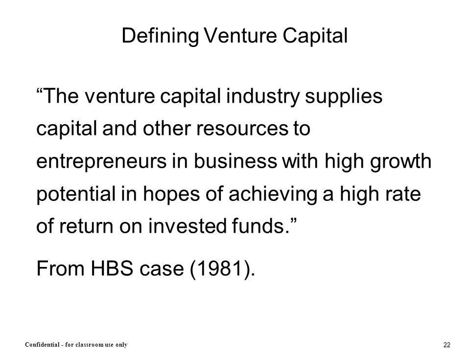 """22 Confidential - for classroom use only Defining Venture Capital """"The venture capital industry supplies capital and other resources to entrepreneurs"""