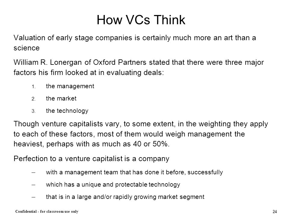 24 Confidential - for classroom use only How VCs Think Valuation of early stage companies is certainly much more an art than a science William R. Lone