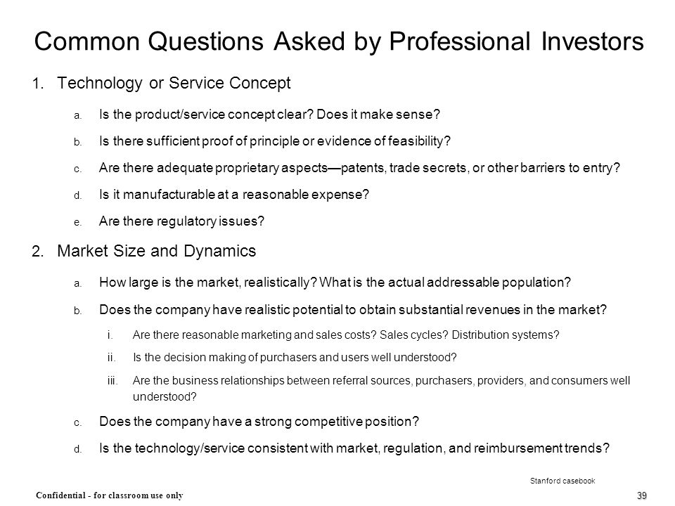39 Confidential - for classroom use only Common Questions Asked by Professional Investors 1. Technology or Service Concept a. Is the product/service c