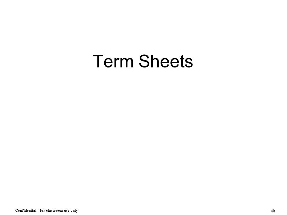 45 Confidential - for classroom use only Term Sheets