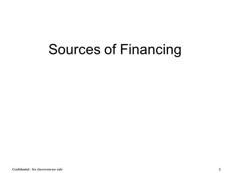 5 Confidential - for classroom use only Sources of Financing