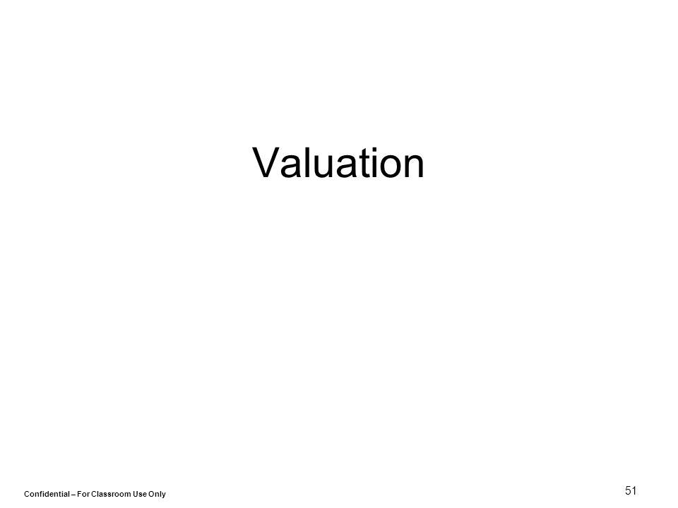 Confidential – For Classroom Use Only 51 Valuation