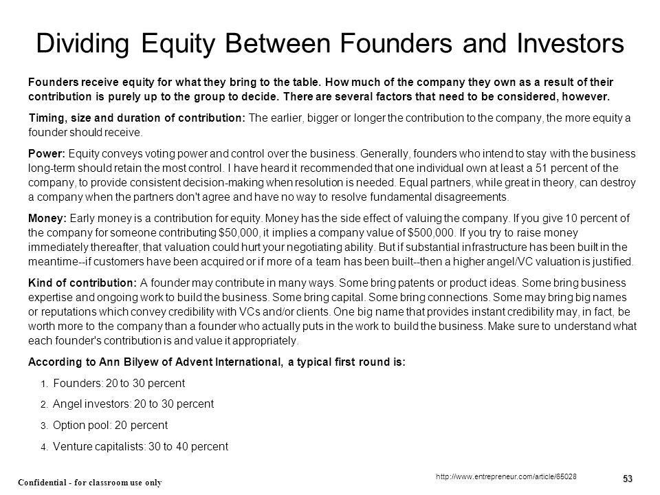 53 Confidential - for classroom use only Dividing Equity Between Founders and Investors Founders receive equity for what they bring to the table. How