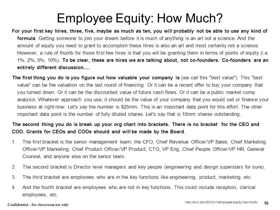 56 Confidential - for classroom use only Employee Equity: How Much? For your first key hires, three, five, maybe as much as ten, you will probably not