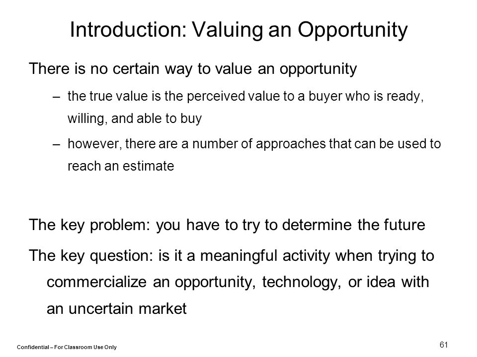 Confidential – For Classroom Use Only 61 Introduction: Valuing an Opportunity There is no certain way to value an opportunity –the true value is the p