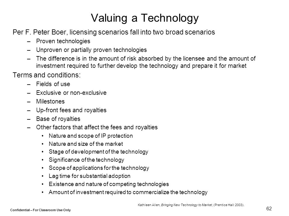 Confidential – For Classroom Use Only 62 Valuing a Technology Per F. Peter Boer, licensing scenarios fall into two broad scenarios –Proven technologie