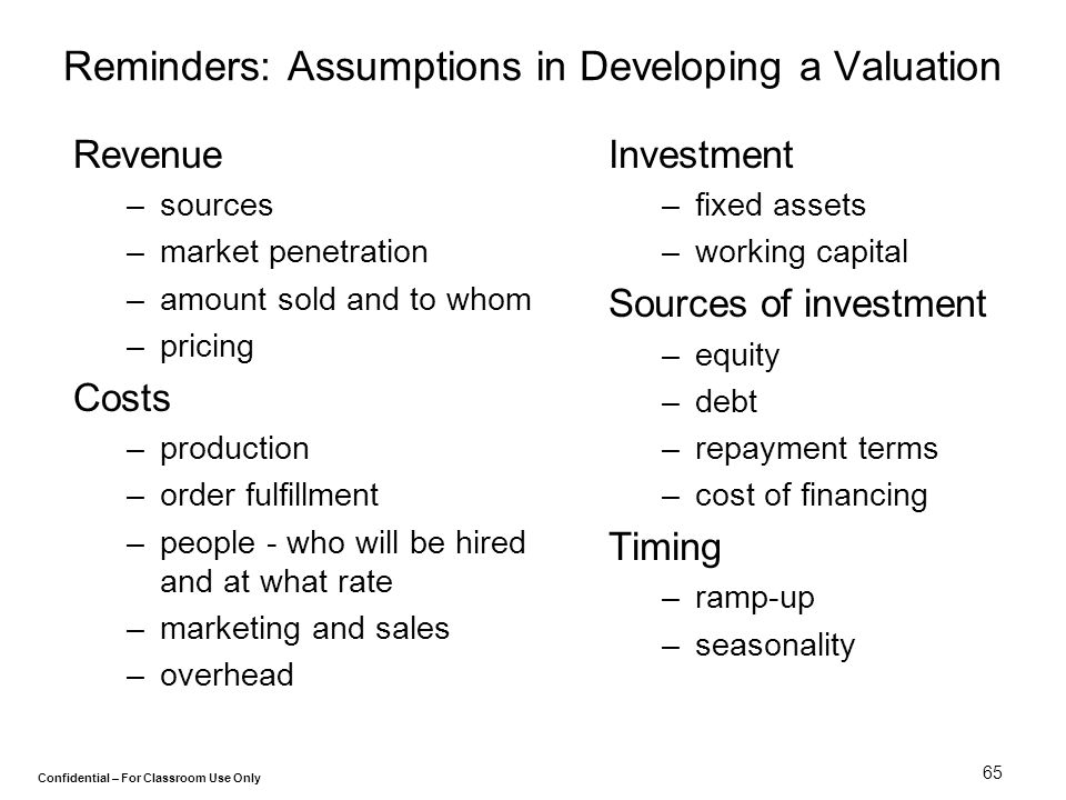 Confidential – For Classroom Use Only 65 Reminders: Assumptions in Developing a Valuation Revenue –sources –market penetration –amount sold and to who