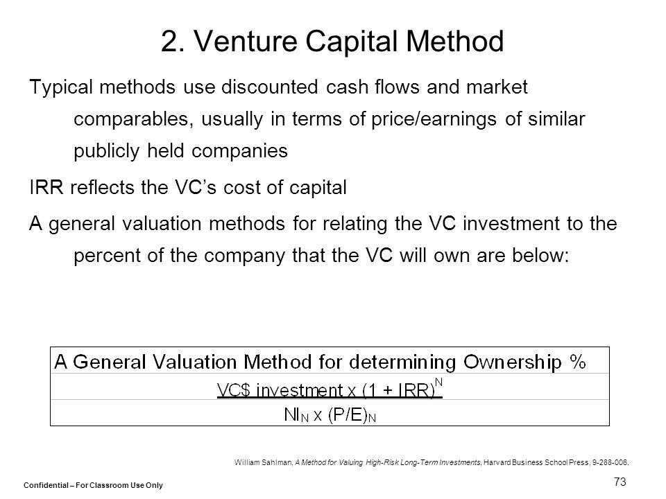 Confidential – For Classroom Use Only 73 2. Venture Capital Method Typical methods use discounted cash flows and market comparables, usually in terms