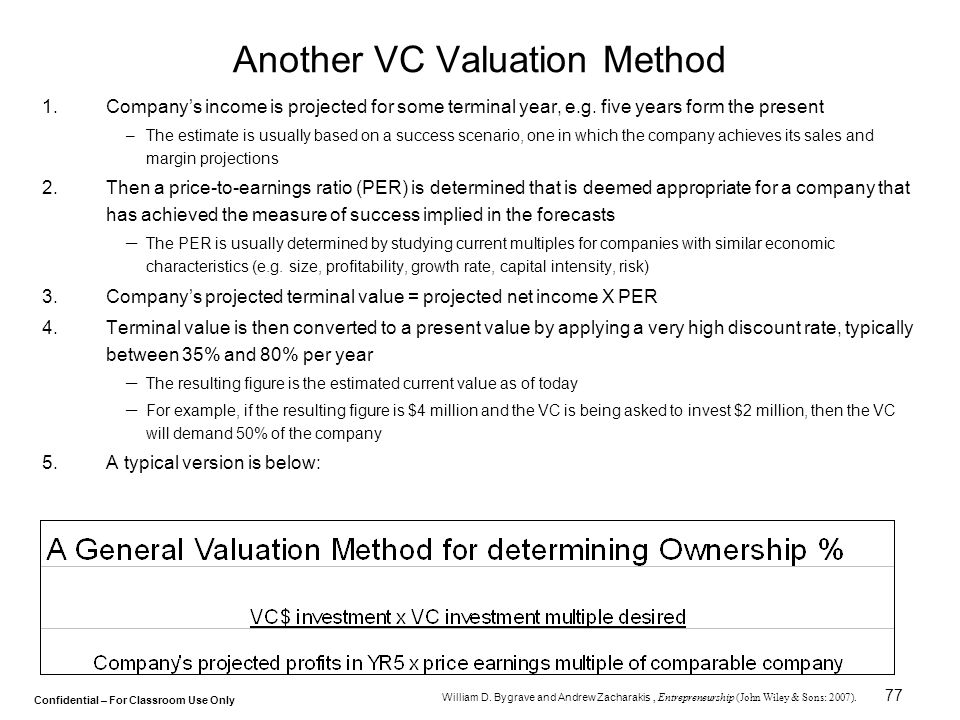 Confidential – For Classroom Use Only 77 Another VC Valuation Method 1.Company's income is projected for some terminal year, e.g. five years form the