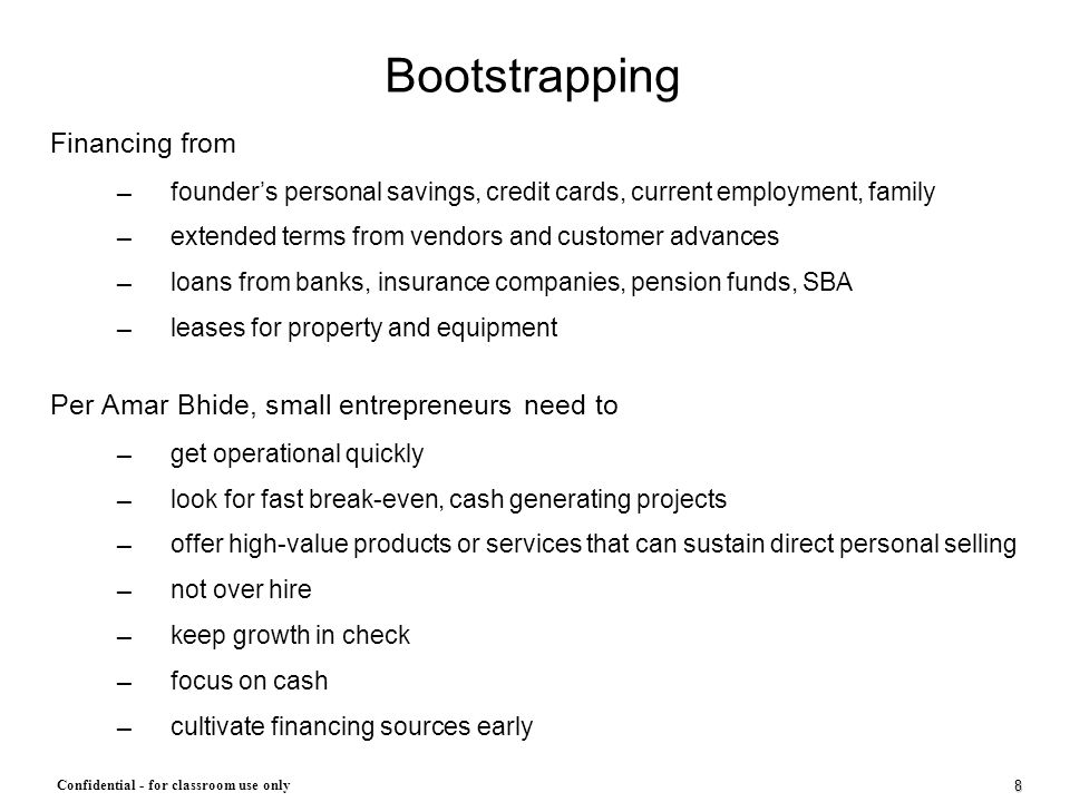 8 Confidential - for classroom use only Bootstrapping Financing from ─ founder's personal savings, credit cards, current employment, family ─ extended