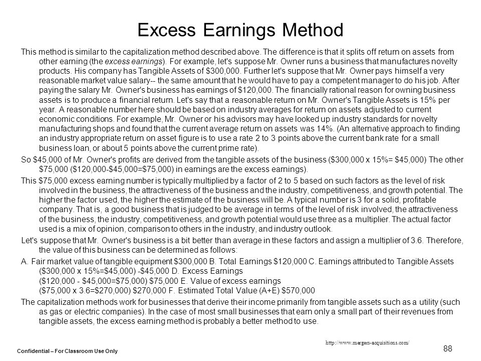Confidential – For Classroom Use Only 88 Excess Earnings Method This method is similar to the capitalization method described above. The difference is