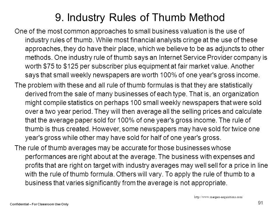 Confidential – For Classroom Use Only 91 9. Industry Rules of Thumb Method One of the most common approaches to small business valuation is the use of