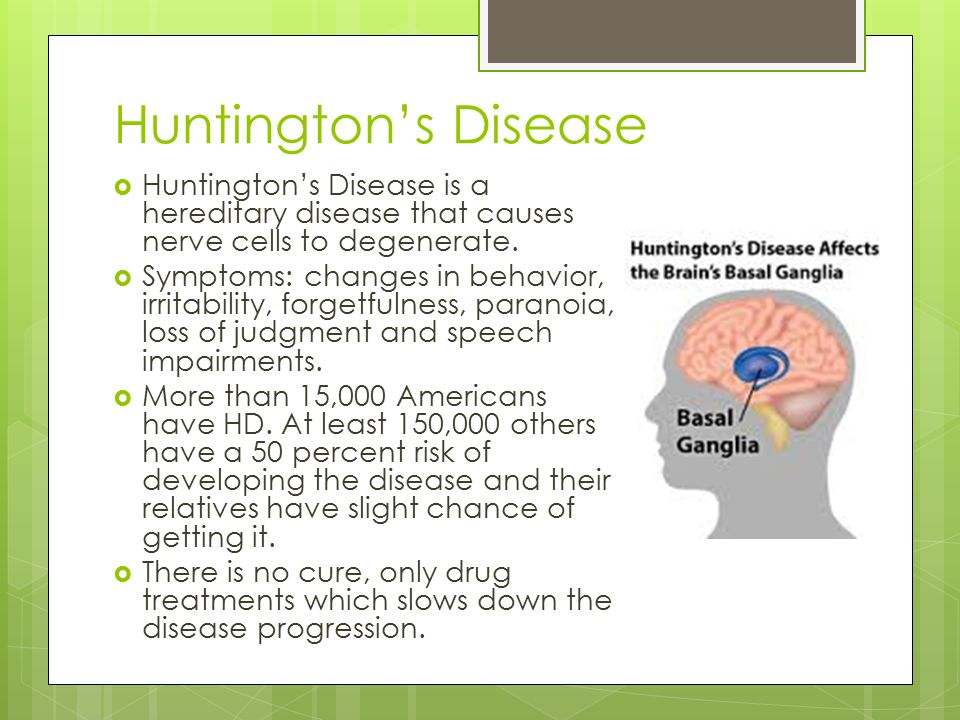 Huntington's Disease  Huntington's Disease is a hereditary disease that causes nerve cells to degenerate.  Symptoms: changes in behavior, irritabili