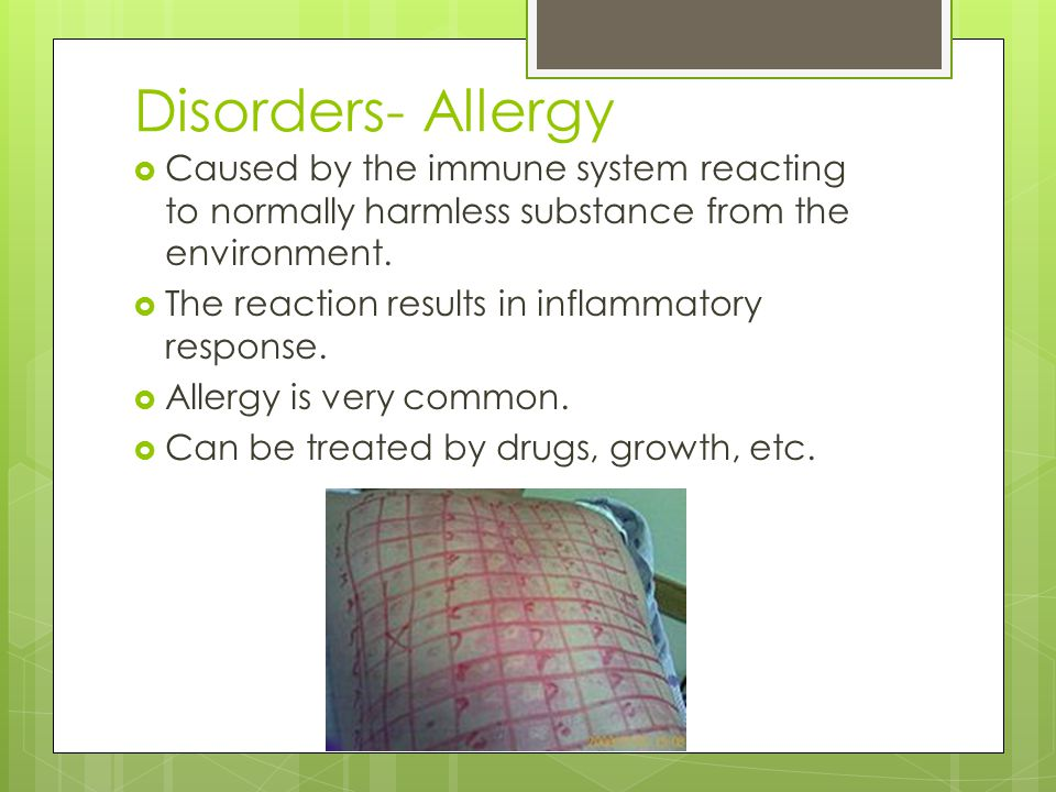 Disorders- Allergy  Caused by the immune system reacting to normally harmless substance from the environment.  The reaction results in inflammatory