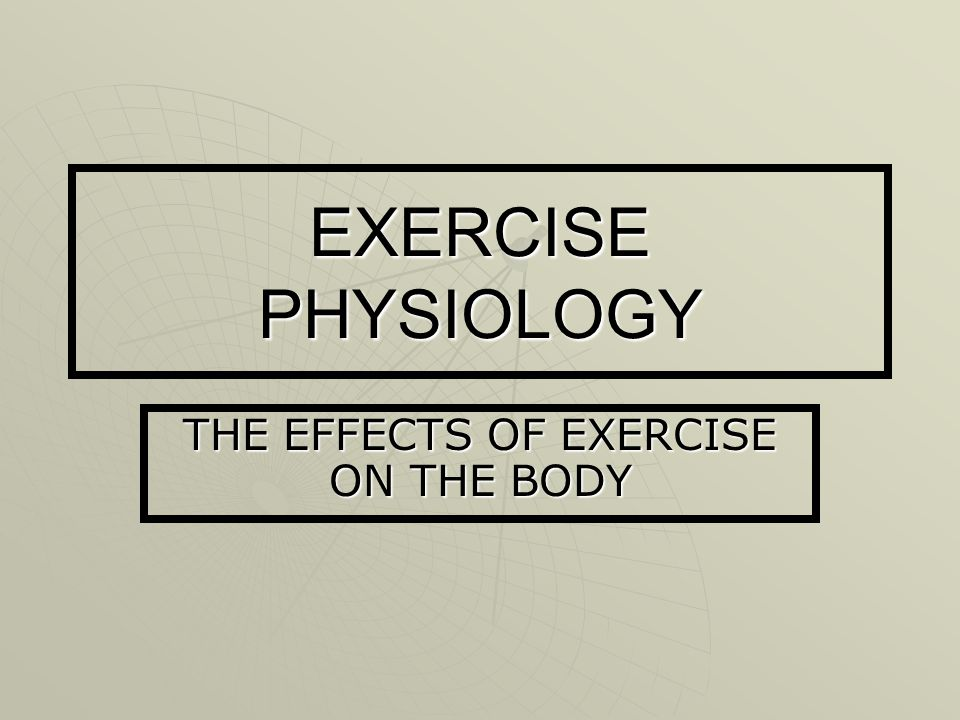 EXERCISE PHYSIOLOGY THE EFFECTS OF EXERCISE ON THE BODY