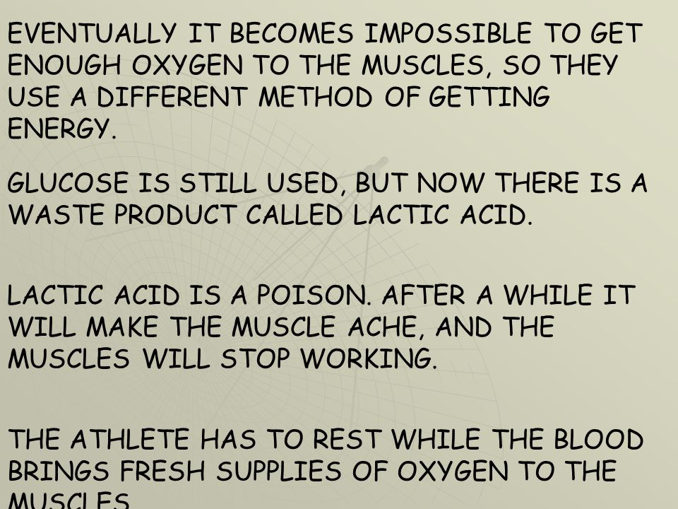 EVENTUALLY IT BECOMES IMPOSSIBLE TO GET ENOUGH OXYGEN TO THE MUSCLES, SO THEY USE A DIFFERENT METHOD OF GETTING ENERGY. GLUCOSE IS STILL USED, BUT NOW
