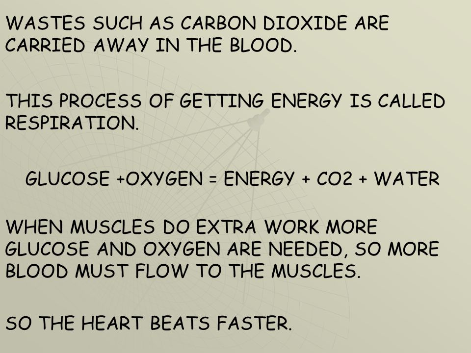 WASTES SUCH AS CARBON DIOXIDE ARE CARRIED AWAY IN THE BLOOD. THIS PROCESS OF GETTING ENERGY IS CALLED RESPIRATION. GLUCOSE +OXYGEN = ENERGY + CO2 + WA
