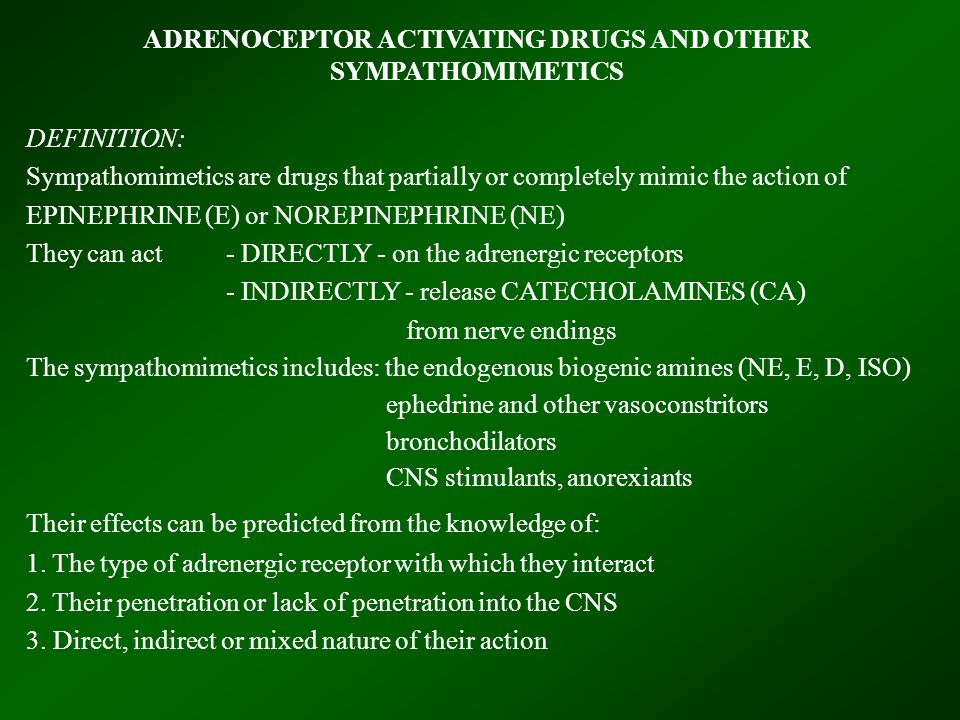 ADRENOCEPTOR ACTIVATING DRUGS AND OTHER SYMPATHOMIMETICS DEFINITION: Sympathomimetics are drugs that partially or completely mimic the action of EPINEPHRINE (E) or NOREPINEPHRINE (NE) They can act- DIRECTLY - on the adrenergic receptors - INDIRECTLY - release CATECHOLAMINES (CA) from nerve endings The sympathomimetics includes: the endogenous biogenic amines (NE, E, D, ISO) ephedrine and other vasoconstritors bronchodilators CNS stimulants, anorexiants Their effects can be predicted from the knowledge of: 1.