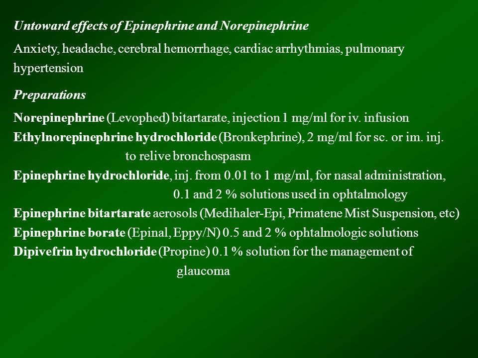 Untoward effects of Epinephrine and Norepinephrine Anxiety, headache, cerebral hemorrhage, cardiac arrhythmias, pulmonary hypertension Preparations No