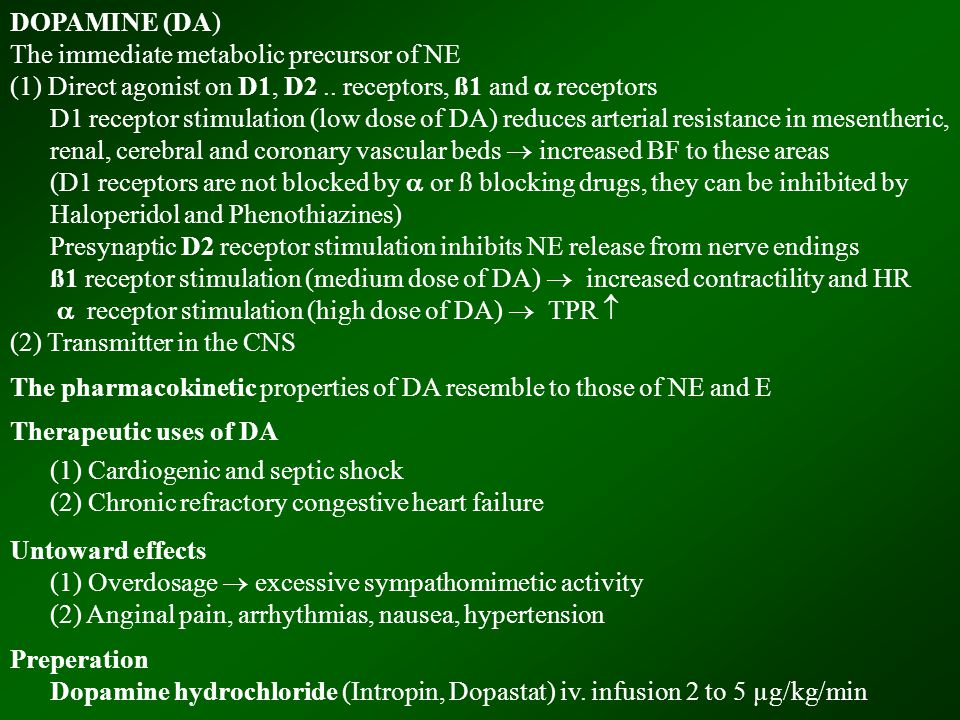 DOPAMINE (DA) The immediate metabolic precursor of NE (1) Direct agonist on D1, D2.. receptors, ß1 and  receptors D1 receptor stimulation (low dose o