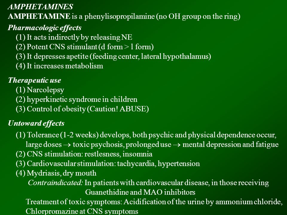AMPHETAMINES AMPHETAMINE is a phenylisopropilamine (no OH group on the ring) Pharmacologic effects (1) It acts indirectly by releasing NE (2) Potent CNS stimulant (d form > l form) (3) It depresses apetite (feeding center, lateral hypothalamus) (4) It increases metabolism Therapeutic use (1) Narcolepsy (2) hyperkinetic syndrome in children (3) Control of obesity (Caution.
