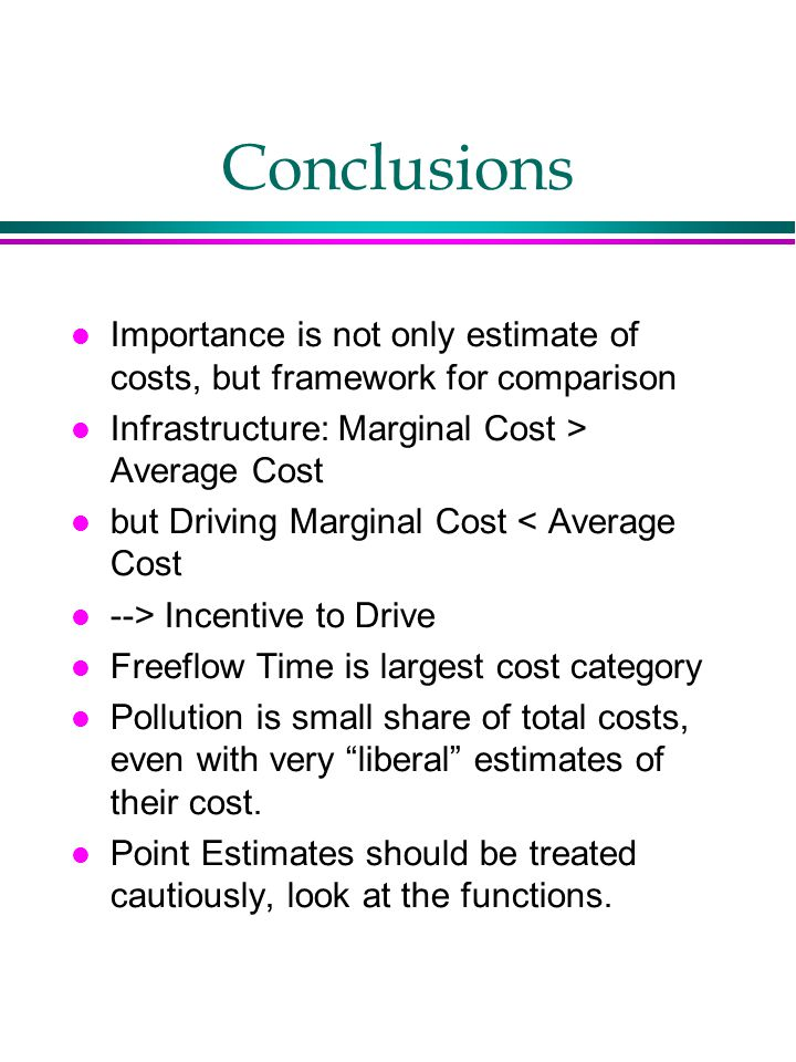 Conclusions Importance is not only estimate of costs, but framework for comparison Infrastructure: Marginal Cost > Average Cost but Driving Marginal Cost < Average Cost --> Incentive to Drive Freeflow Time is largest cost category Pollution is small share of total costs, even with very liberal estimates of their cost.