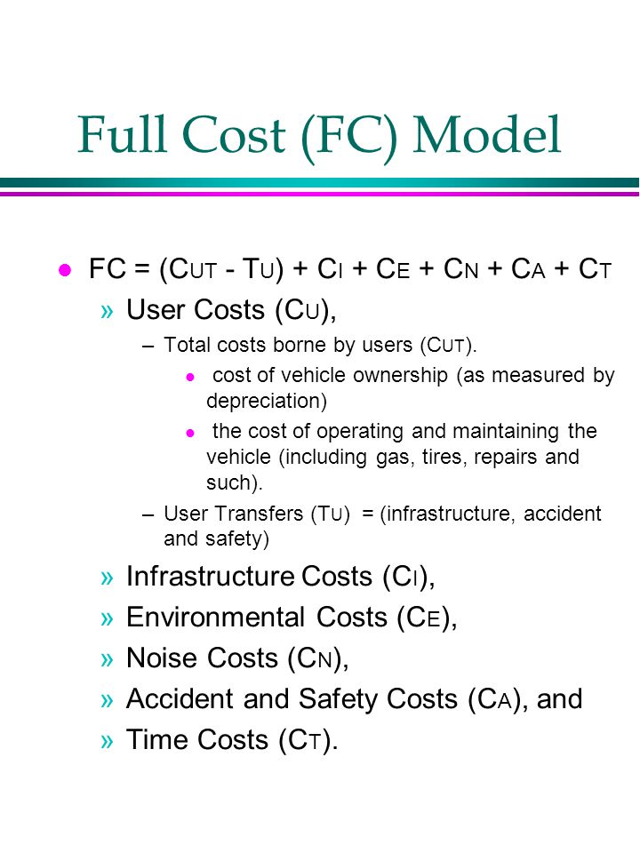 Full Cost (FC) Model FC = (C UT - T U ) + C I + C E + C N + C A + C T »User Costs (C U ), –Total costs borne by users (C UT ).
