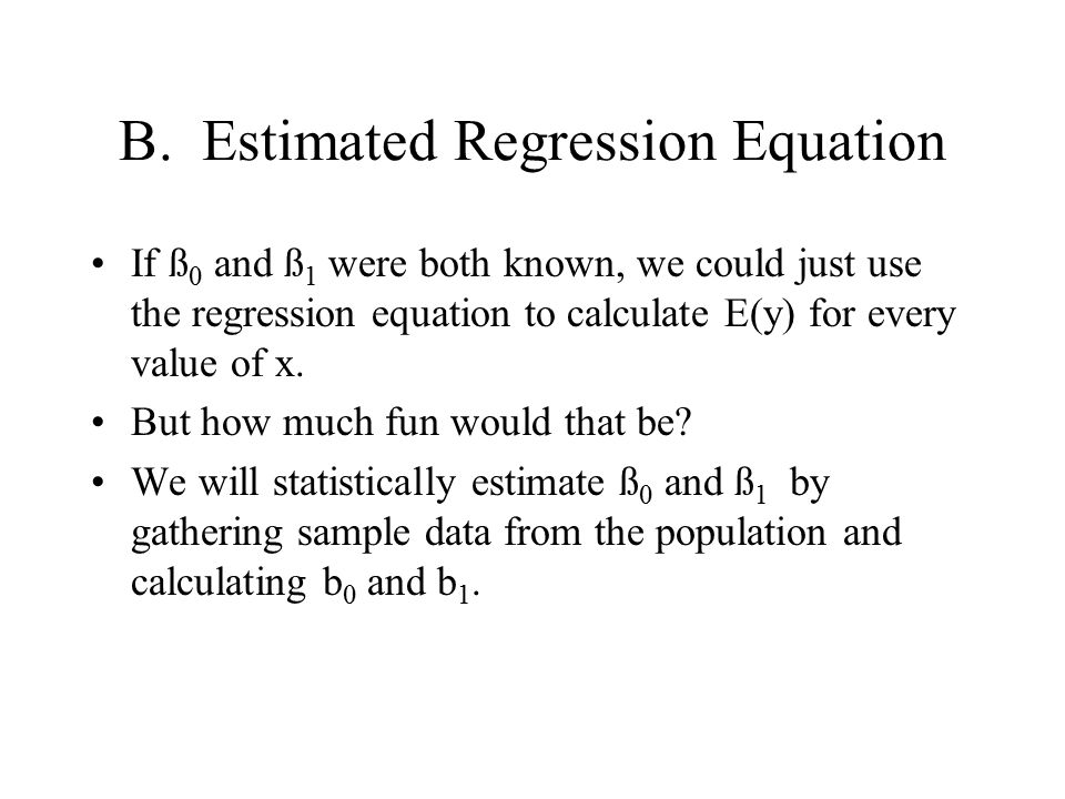 B. Estimated Regression Equation If ß 0 and ß 1 were both known, we could just use the regression equation to calculate E(y) for every value of x. But