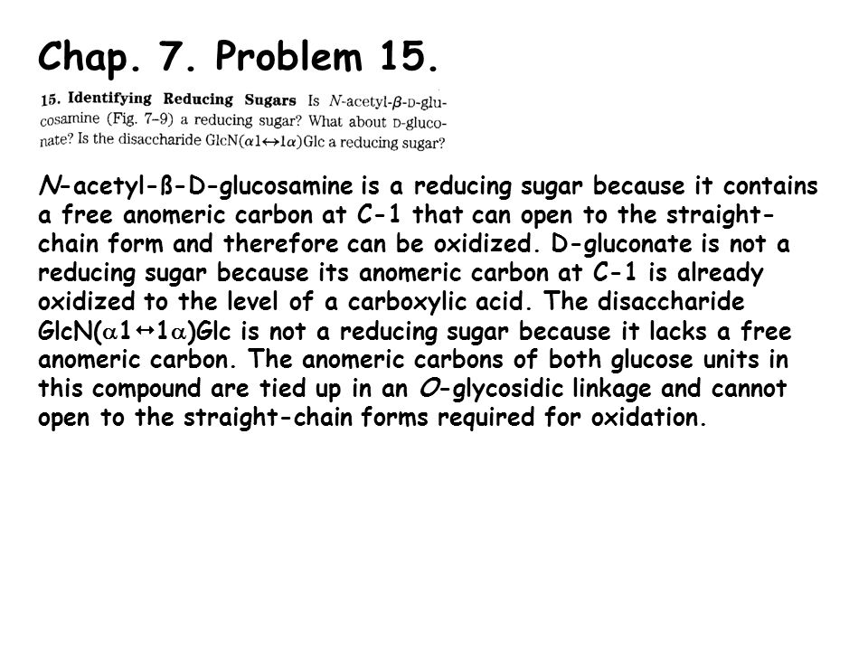 Chap. 7. Problem 15. N-acetyl-ß-D-glucosamine is a reducing sugar because it contains a free anomeric carbon at C-1 that can open to the straight- cha