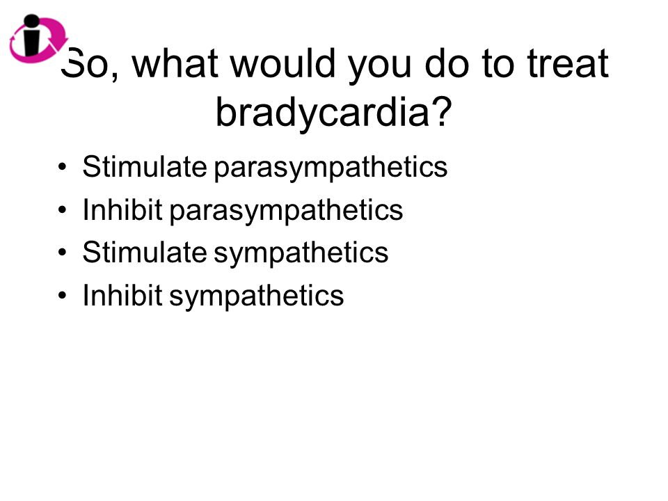 So, what would you do to treat bradycardia.
