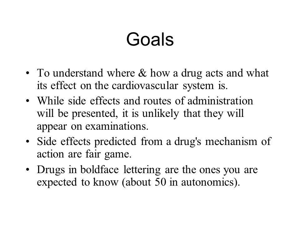 Goals To understand where & how a drug acts and what its effect on the cardiovascular system is.