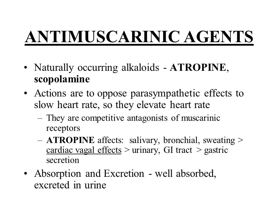 ANTIMUSCARINIC AGENTS Naturally occurring alkaloids - ATROPINE, scopolamine Actions are to oppose parasympathetic effects to slow heart rate, so they elevate heart rate –They are competitive antagonists of muscarinic receptors –ATROPINE affects: salivary, bronchial, sweating > cardiac vagal effects > urinary, GI tract > gastric secretion Absorption and Excretion - well absorbed, excreted in urine