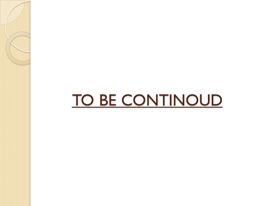 TO BE CONTINOUD