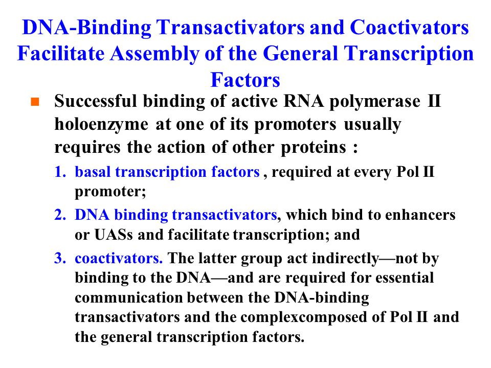 DNA-Binding Transactivators and Coactivators Facilitate Assembly of the General Transcription Factors Successful binding of active RNA polymerase II holoenzyme at one of its promoters usually requires the action of other proteins : 1.basal transcription factors, required at every Pol II promoter; 2.DNA binding transactivators, which bind to enhancers or UASs and facilitate transcription; and 3.coactivators.
