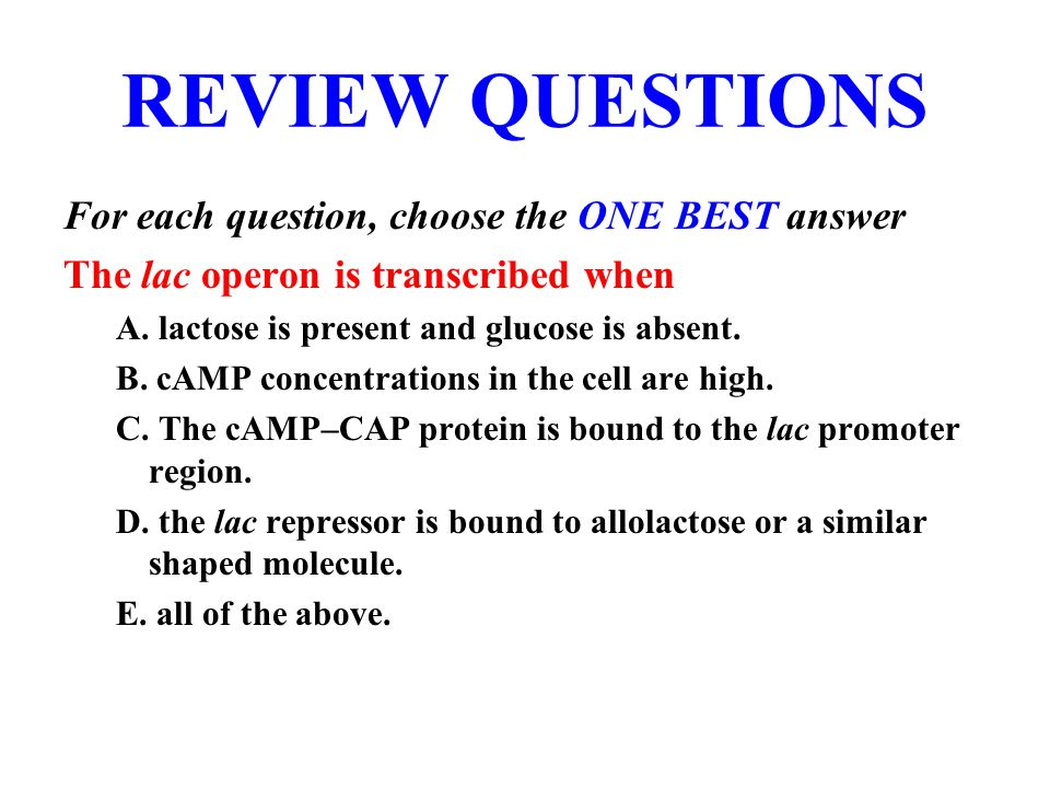 REVIEW QUESTIONS For each question, choose the ONE BEST answer The lac operon is transcribed when A.