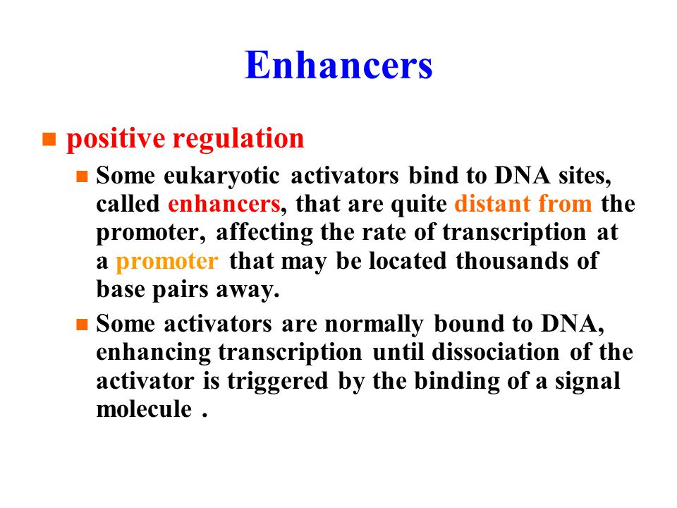 Enhancers positive regulation Some eukaryotic activators bind to DNA sites, called enhancers, that are quite distant from the promoter, affecting the rate of transcription at a promoter that may be located thousands of base pairs away.