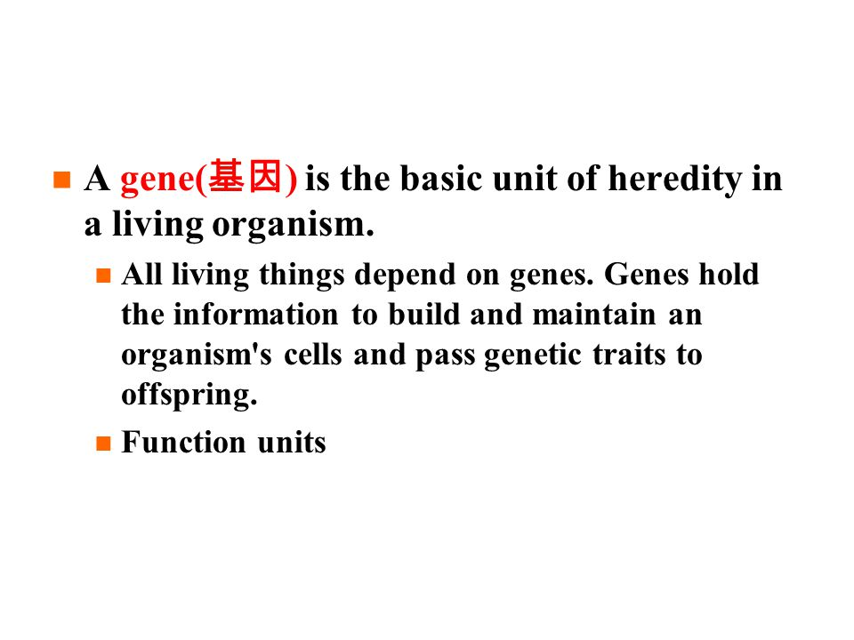 A gene( 基因 ) is the basic unit of heredity in a living organism.