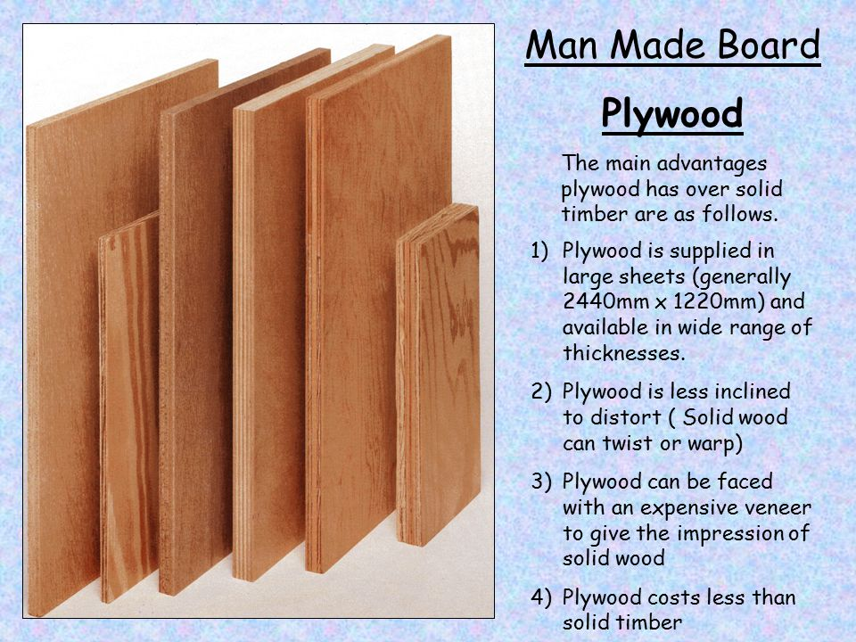 Man Made Board Plywood 1)Plywood is supplied in large sheets (generally 2440mm x 1220mm) and available in wide range of thicknesses.