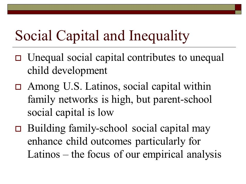 Social Capital and Inequality  Unequal social capital contributes to unequal child development  Among U.S. Latinos, social capital within family net