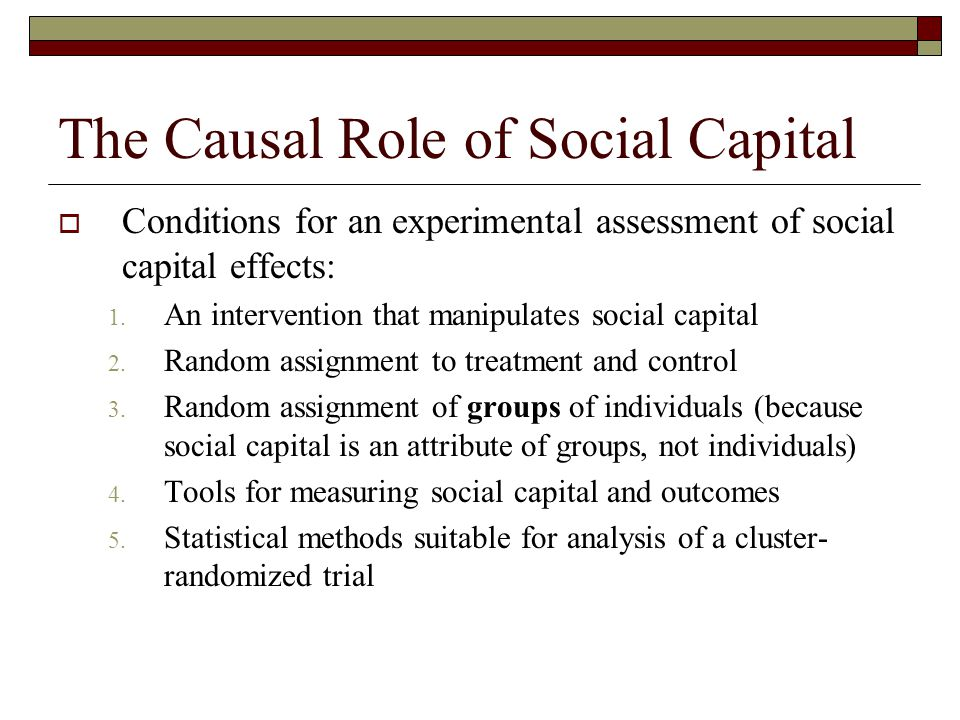 The Causal Role of Social Capital  Conditions for an experimental assessment of social capital effects: 1. An intervention that manipulates social ca