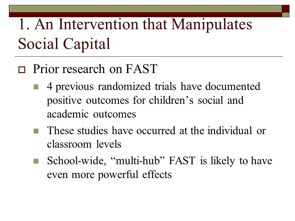 1. An Intervention that Manipulates Social Capital  Prior research on FAST 4 previous randomized trials have documented positive outcomes for childre